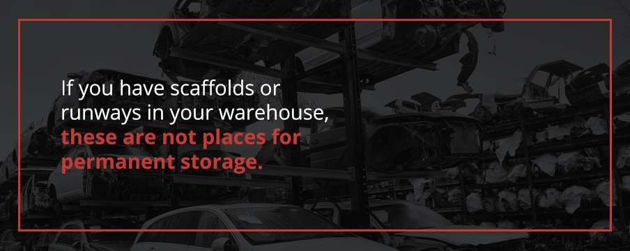 If you have scaffolds or runways in your warehouse, these are not places for permanent storage.